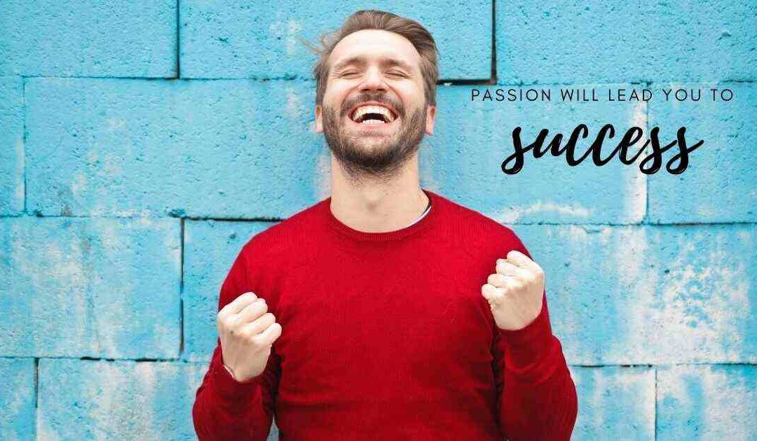 Why passion is the key to success&what benefits you can take from it