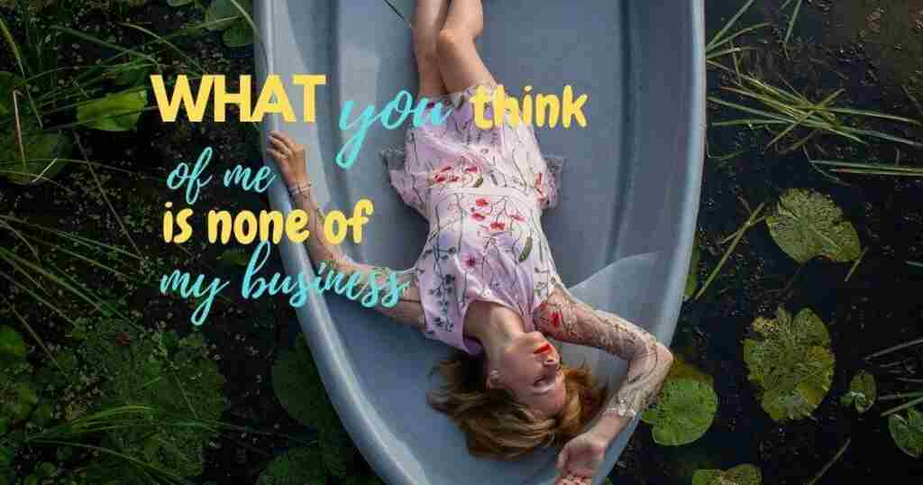 What You Think of Me Is None of My Business Inbooming blog